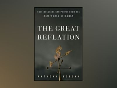 The Great Reflation: How Investors Can Profit From the New World of Money av Tony Boeckh