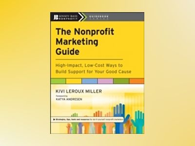 The Nonprofit Marketing Guide: High-Impact, Low-Cost Ways to Build Support av Kivi Leroux Miller