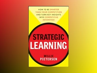 Strategic Learning: How to Be Smarter Than Your Competition and Turn Key In av WilliePietersen