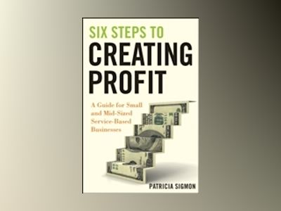 Six Steps to Creating Profit: A Guide for Small and Mid-Sized Service-Based av Patricia Sigmon