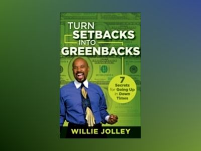 Turn Setbacks into Greenbacks: 7 Secrets for Going Up in Down Times av Willie Jolley