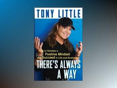 There's Always a Way : How to Develop a Positive Mindset and Succeed in Bus av Tony Little