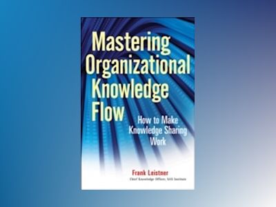 Mastering Organizational Knowledge Flow: How to Make Knowledge Sharing Work av Frank Leistner