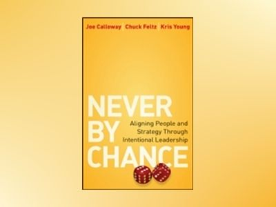 Never by Chance: Aligning People and Strategy Through Intentional Leadershi av Joe Calloway