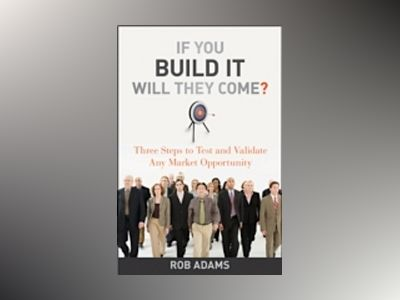 If You Build It Will They Come?: Three Steps to Test and Validate Any Marke av RobAdams