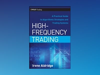 High-Frequency Trading: A Practical Guide to Algorithmic Strategies and Tra av Irene Aldridge