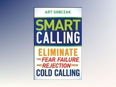 Smart Calling: Eliminate the Fear, Failure, and Rejection From Cold Calling av Art Sobczak