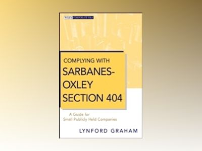 Complying with Sarbanes-Oxley Section 404: A Guide for Small Publicly Held av L. Graham