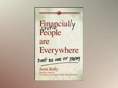 Financially Stupid People Are Everywhere: Don't Be One Of Them av J. Kelly