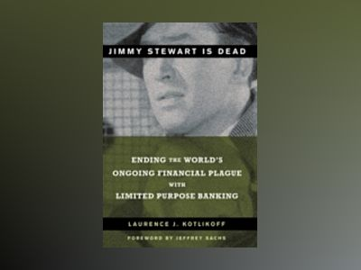 Jimmy Stewart is Dead: Ending the World's Ongoing Financial Plague with Lim av Laurence J. Kotlikoff