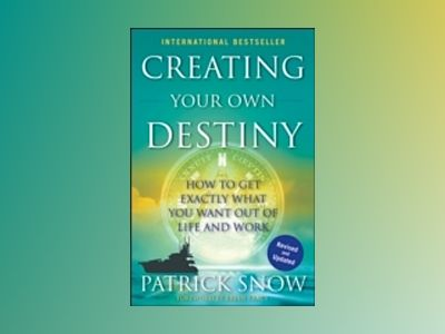 Creating Your Own Destiny: How to Get Exactly What You Want Out of Life and av Patrick Snow