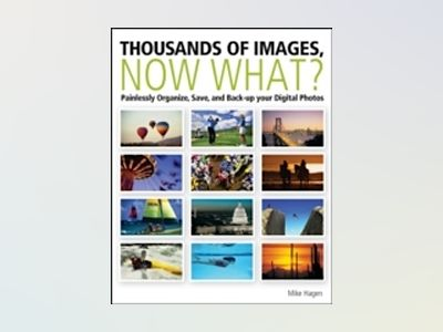 Thousands of Images, Now What?: Painlessly Organize, Save, and Back Up your av Mike Hagen