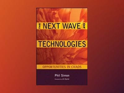 The Next Wave of Technologies: Opportunities from Chaos av Phil Simon