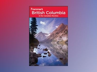 Frommer's British Columbia & the Canadian Rockies, 6th Edition av Bill McRae