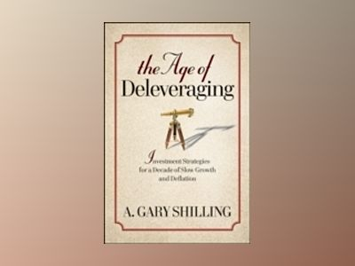 The Age of Deleveraging: Investment Strategies for a Decade of Slow Growth av Gary Shilling