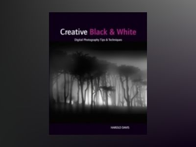 Creative Black and White: Digital Photography Tips and Techniques av Harold Davis