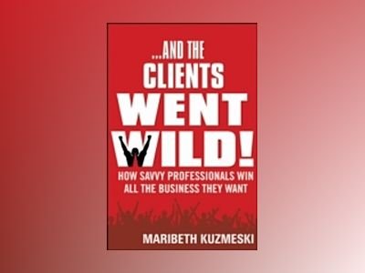 And the Clients Went Wild!: How Savvy Professionals Win All the Business Th av Maribeth Kuzmeski