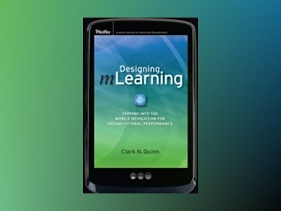 Designing mLearning: Tapping into the Mobile Revolution for Organizational av Clark N. Quinn