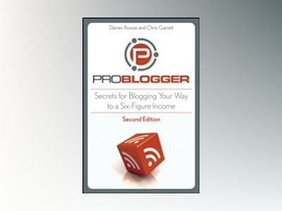ProBlogger: Secrets for Blogging Your Way to a Six-Figure Income, 2nd Editi av Darren Rowse