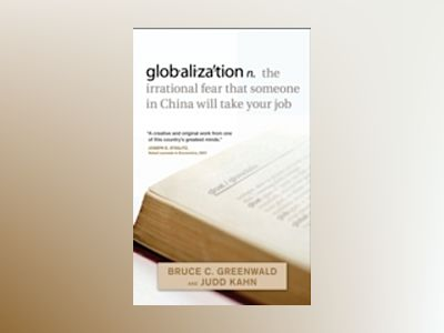 globalization: n. the irrational fear that someone in China will take your av Bruce C. N. Greenwald