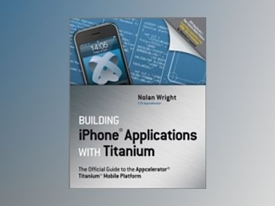 Building iPhone Applications with Titanium : The Official Guide to the Appc av Nolan Wright