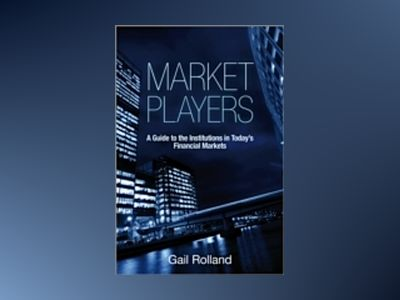Market Players: A Guide to the Institutions in Today's Financial Markets av Gail Rolland