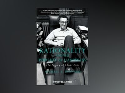 Rationality and the Pursuit of Happiness: The Legacy of Albert Ellis av Michael E. Bernard