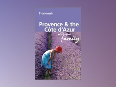 Frommer's Provence and Cote d'Azur With Your Family, 2nd Edition av Louise Simpson