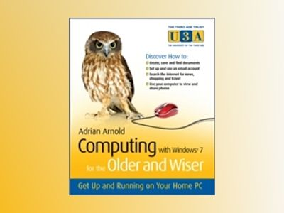 Computing with Windows 7 For the Older and Wiser: Get Up and Running on You av Adrian Arnold