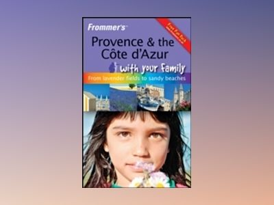 Frommer's Provence and The Cote d'Azur With Your Family: From Lavender Fi av Louise Simpson