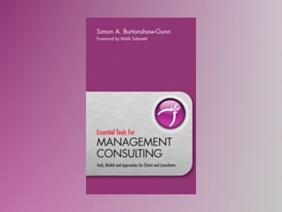 Essential Tools for Management Consulting: Tools, Models and Approaches for av Simon Burtonshaw-Gunn