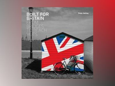 Built for Britain: Bridges to Beach Huts av Peter Ashley