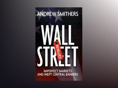 Wall Street Revalued: Imperfect Markets and Inept Central Bankers av Andrew Smithers