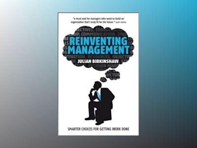 Reinventing Management: Smarter Choices for Getting Work Done av Julian Birkinshaw