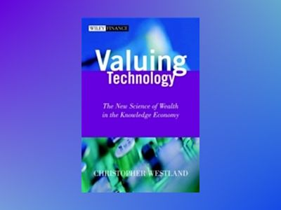 Valuing Technology: The New Science of Wealth in the Knowledge Economy av Chris Westland