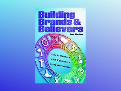 Building Brands & Believers : How to Connect with Consumers Using Archetype av Kent Wertime