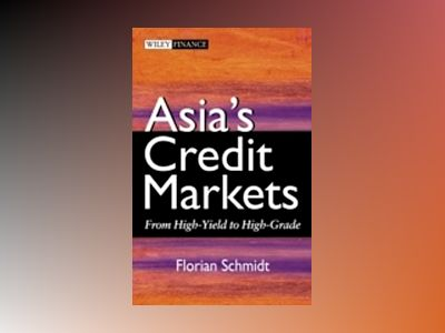 Asia's Credit Markets: From High-Yield to High-Grade av Florian Schmidt