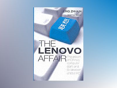 The Lenovo Affair: The Growth of China's Computer Giant and Its Takeover of av Zhijun Ling