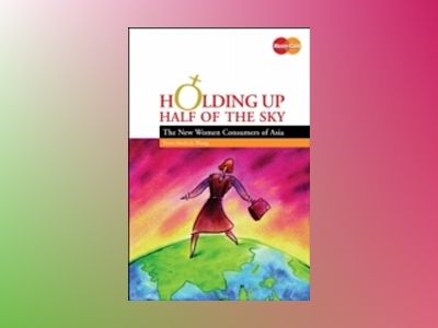 Holding Up Half of the Sky: The New Women Consumers of Asia av Yuwa Hedrick-Wong