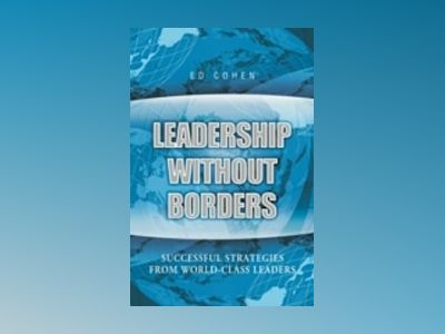 Leadership Without Borders: Successful Strategies from World-Class Leaders av Ed Cohen