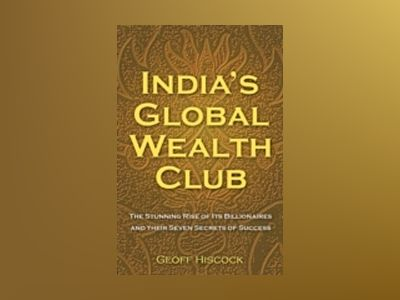 INDIA'S GLOBAL WEALTH CLUB: The Stunning Rise of its Billionaires and their av Geoff Hiscock