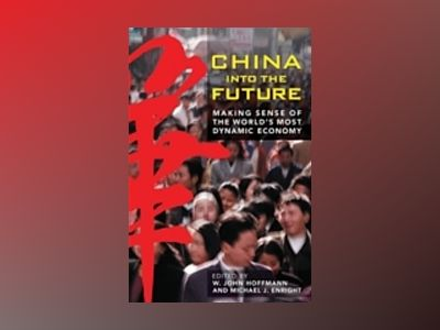 CHINA INTO THE FUTURE: Making Sense of the World's Most Dynamic Economy av W. John Hoffmann
