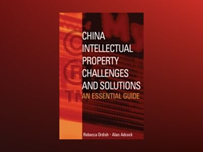 China Intellectual Property - Challenges and Solutions: An Essential Busine av Rebecca Ordish