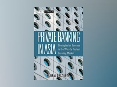 Private Banking in Asia: Strategies For Success in the World?s Fastest Grow av Saibal Dasgupta