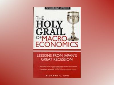 The Holy Grail of Macroeconomics: Lessons from Japan?s Great Recession, Rev av Richard C. Koo