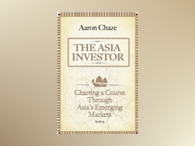 The Asia Investor: Charting a Course Through Asia's Emerging Markets av Aaron Chaze