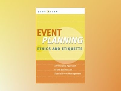 Event Planning Ethics and Etiquette: A Principled Approach to the Business av Judy Allen