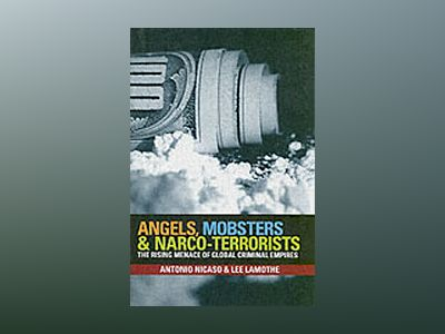 Angels, Mobsters and Narco-Terrorists: The Rising Menace of Global Criminal av Antonio Nicaso