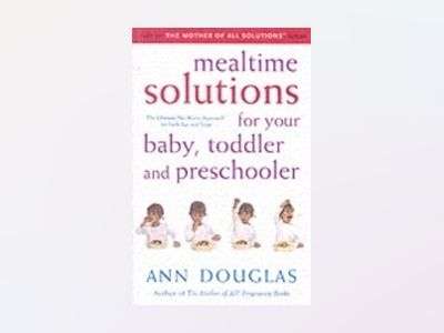 Mealtime Solutions for Your Baby, Toddler and Preschooler: The Ultimate No- av Ann Douglas