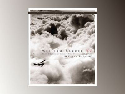 William Barker, VC: The Life, Death and Legend of Canada's Most Decorated W av Wayne Ralph